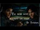 Ты мой брат, я умру за тебя    Dean Sam    Supernatural