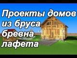 Проекты домов из бруса, бревна, лафета