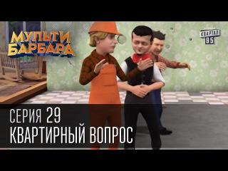 Мульти Барбара - |серия 29 - Квартирный вопрос, Украинская таможня, Голод