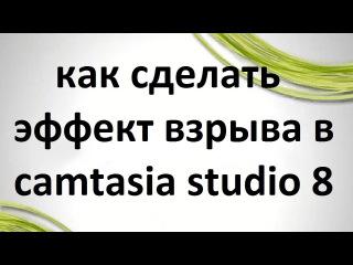 Эффект взрыва и другие эффекты в camtasia studio 8
