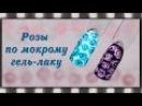 Быстрый дизайн ногтей Розы по мокрому гель-лаку. Маникюр абстрактные розы гель- ...