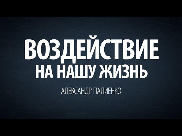 Воздействие на нашу жизнь. Александр Палиенко.