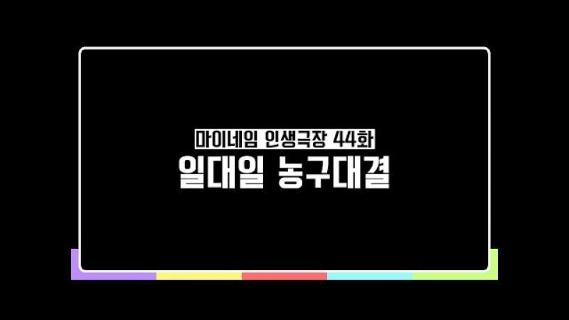 마이네임 인생극장 44화 일대일 농구대결 Life theater of MYNAME ep 44