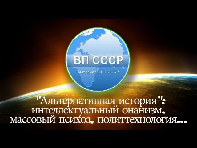 ВП СССР - «Альтернативная история» интеллектуальный онанизм, массовый психоз, политтехнология…