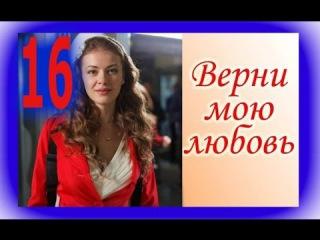 Верни мою любовь: 16-серия [2014] Самый романтический фильм: сериал; мелодрама; онлайн