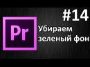 Adobe Premiere Pro, Урок 14 Chroma Key - удаление зеленого фона(хромакей)