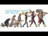 Эволюция музыки Начало 20 века - Наши дни