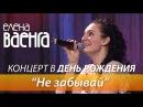 Елена Ваенга - Не забывай / Концерт в День Рождения HD