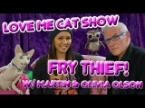 The Love Me Cat Show - Fry Thief with Martin &amp Olivia Olson