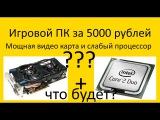 Мощная видео карта и слабы процессор что будет?.Игровой ПК за 5000 р. ч5 Watface Dota2 Wot CS GO
