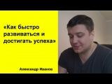 Как быстро развиваться и достигать успеха (Александр Иванов)