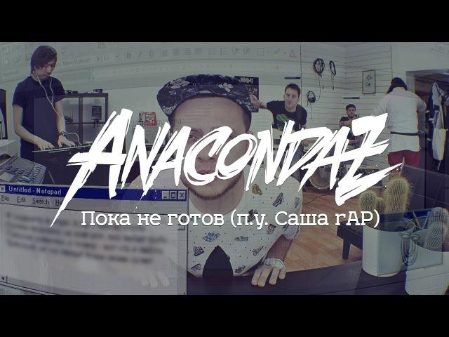Anacondaz — Пока не готов (п.у. Саша rAP)