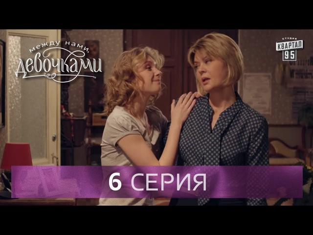 Сериал Между нами девочками 6 серия От создателей сериала Сваты и студии Квартал 95
