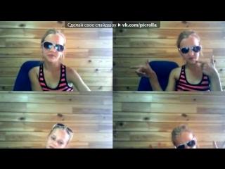 «Webcam Toy» под музыку Время и Стекло. знай что ангелы не спят,они смотрят на тебя!  - катились слезы на холодный кафель,ну пер