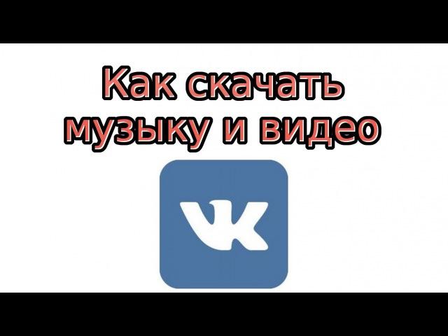 Как скачать музыку и видео с Контакта