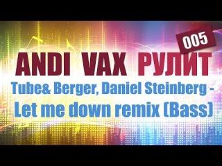 ANDI VAX РУЛИТ 005: Tube&Berger, Daniel Steinberg - Let me down remix (Bass)
