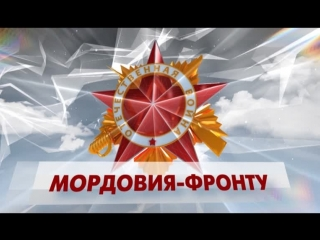 70 ЛЕТ ПОБЕДЫ. МОРДОВИЯ ФРОНТУ. ФИЛЬМ 3