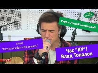Час КУ! Влад Топалов - Научиться без тебя дышать. 24.01.2014