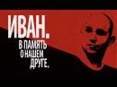 Иван В память о нашем друге