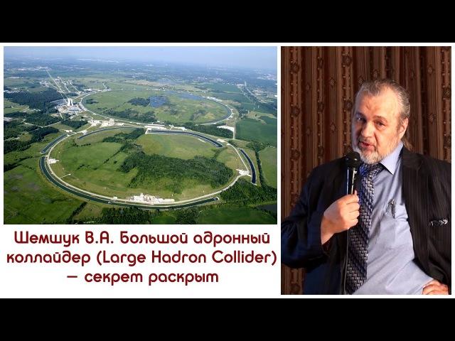 Шемшук В.А. Большой адронный коллайдер (Large Hadron Collider) - секрет раскрыт