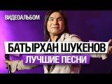 Батырхан ШУКЕНОВ - ЛУЧШИЕ ПЕСНИ  ВИДЕОАЛЬБОМ