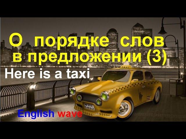 Порядок слов в предложении. Here is a taxi. Реверсивная конструкция. Английский язык. Грамматика