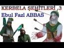 Kerbela Şehitleri 3 EBUL FAZL'ın ACILARI