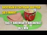 Вкусный и сытный завтрак за 5 минут / Tasty and hearty breakfast in 5 min