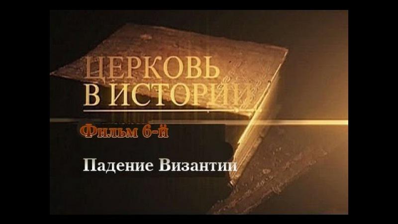 ЦЕРКОВЬ В ИСТОРИИ. Падение Византии (2012) Фильм 6