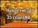Чужое гнездо 35 серия 2015 HD мелодрама сериал смотреть онлайн