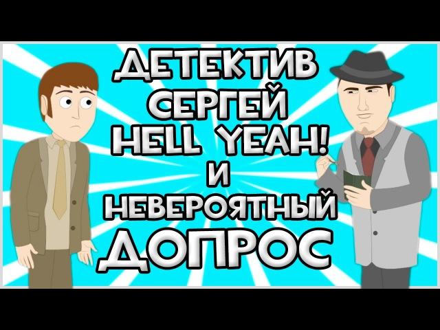 Детектив Сергей Hell Yeah! и Невероятный Допрос