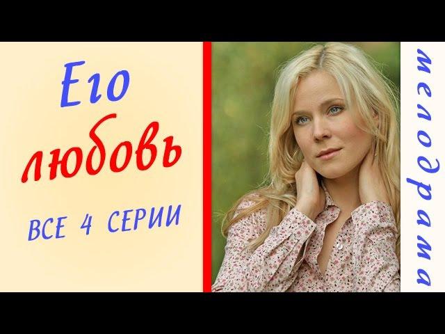 Его любовь все серии фильм HD Русские мелодрамы сериал russkoe kino melodrama ego lubov