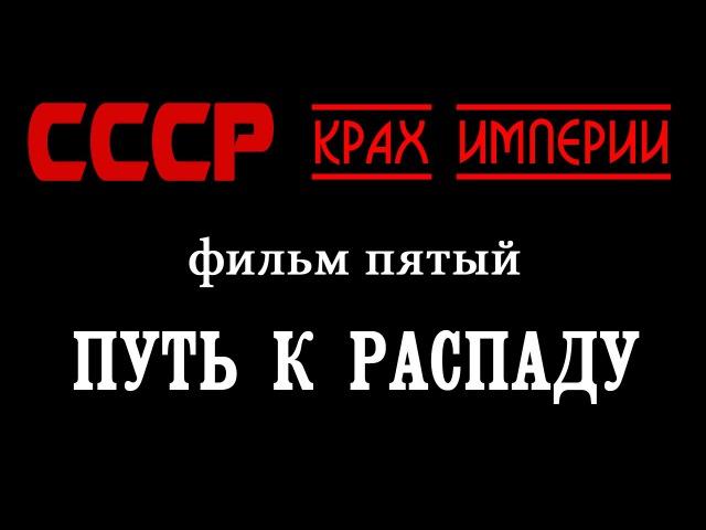 СССР - Крах империи. Фильм пятый - Путь к распаду (начало)