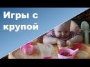 Игры с КРУПОЙ для самых маленьких Развивающие игры без игрушек ♥ Ребенок 1 год 5...