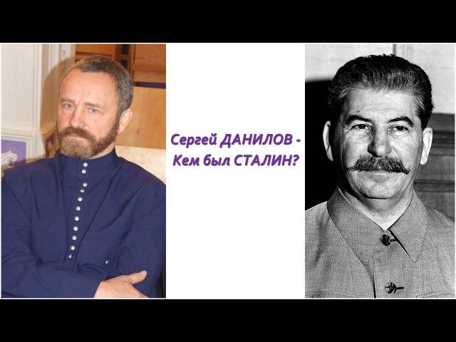 Сергей ДАНИЛОВ - Иосиф СТАЛИН - Кем был СТАЛИН?