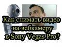 Как записать видео с вебкамеры программой Sony Vegas Pro