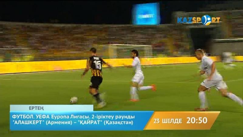 ФУТБОЛ. УЕФА Еуропа Лигасы. 2-ші іріктеу раунды. «АЛАШКЕРТ» (Армения) - «ҚАЙРАТ» (Қазақстан). Тікелей эфир сағат 2050-де