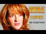 Фильм ЮЖНЫЕ НОЧИ - русская мелодрама онлайн (HD)! Мелодрама ЮЖНЫЕ НОЧИ.