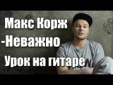 Макс Корж - Неважно (Видео урок) Как играть на гитаре. Cover-Разбор