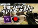 Как записать игровое видео? [Гайд от Кэла]
