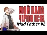 Mad Father Мой ПАПА чёртов псих #2