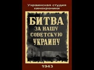 Битва за нашу Советскую Украину - 1943. Советский документально-пропагандистский фильм