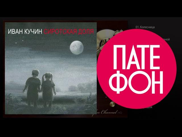 ПРЕМЬЕРА АЛЬБОМА Иван Кучин - Сиротская доля (Full album) 2015