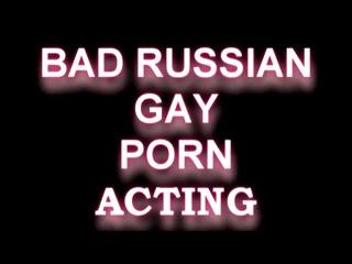 BAD RUSSIAN GAY PORN ACTING