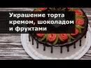 Украшение тортов в домашних условиях кремом шоколадом фруктами