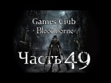 Прохождение игры Bloodborne часть 49 - Очень плохо...