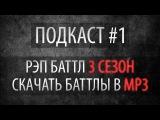 Подкаст #1 - 3 сезон Рэп Баттла, Скачать баттлы в MP3 и т.д.