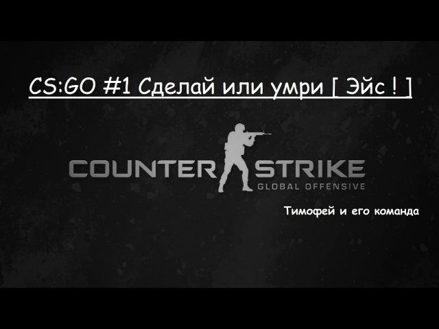 CS:GO 1 Сделай или умри [ Эйс ! ]