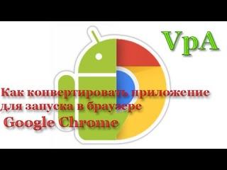 Как конвертировать  Андроид приложение для запуска в Google Chrome