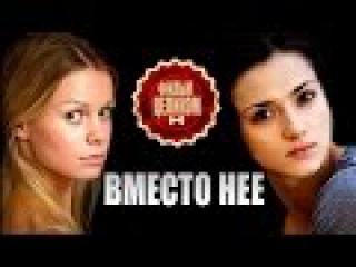 Вместо нее (2015) 6-часовая мелодрама фильм сериал